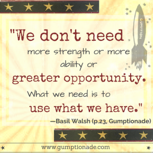 "Gumption is Resourceful. ""We don't need more strength or more ability or greater opportunity. What we need is to use what we have."" Basil Walsh"