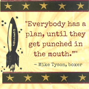 Everybody has a plan, until they get punched in the mouth. Mike Tyson, Boxer