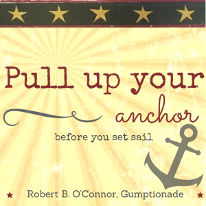 """Pull up your anchor before you set sail"" Robert B. O'Connor, Gumptionade"